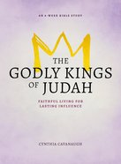 The Godly Kings of Judah: Faithful Living For Lasting Influence (8 Week Bible Study) Paperback