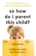 So How Do I Parent This Child? eBook