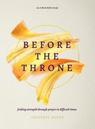 Before the Throne: Finding Strength Through Prayer in Difficult Times (An 8-week Bible Study) Paperback