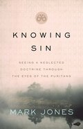 Knowing Sin: Seeing a Neglected Doctrine Through the Eyes of the Puritans Paperback