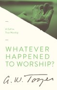 Whatever Happened to Worship?: A Call to True Worship Paperback