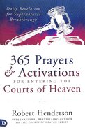 365 Prayers & Activations For Entering the Courts of Heaven: Daily Revelation For Supernatural Breakthrough Paperback