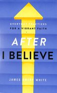 """After """"I Believe"""": Everyday Practices For a Vibrant Faith Paperback"""