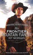 His Frontier Mountain Fiance (Love Inspired Historical Series) Mass Market