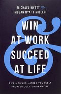 Win At Work and Succeed At Life: 5 Principles to Free Yourself From the Cult of Overwork Paperback