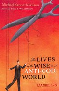 The Lives of the Wise in An Anti-God World: Daniel 1-6 Paperback