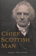 Chief Scottish Man: The Life & Ministry of Thomas Chalmers Paperback