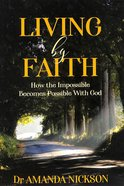 Living By Faith: How the Impossible Becomes Possible With God Paperback