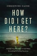 How Did I Get Here?: Finding Your Way Back to God When Everything is Pulling You Away Hardback