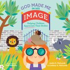 God Made Me in His Image: Helping Children Appreciate Their Bodies Hardback