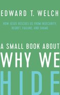 A Small Book About Why We Hide: How Jesus Rescues Us From Insecurity, Regret, Failure, and Shame Hardback