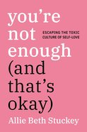 You're Not Enough: Escaping the Toxic Culture of Self-Love (And That's Okay) Hardback