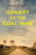 Canary in the Coal Mine: A Forgotten Rural Community, a Hidden Epidemic, and a Lone Doctor Battling For the Life, Health, and Soul of the People Hardback