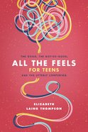 All the Feels For Teens: The Good, the Not-So-Good, and the Utterly Confusing Paperback