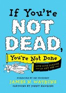 If You're Not Dead, You're Not Done: Live With Purpose At Any Age Paperback