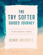 The Try Softer Guided Journey: A Soulful Companion to Healing (5 Session Workbook) Paperback