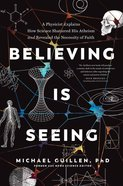Believing is Seeing: A Physicist Explains How Science Shattered His Atheism and Revealed the Necessity of Faith Paperback