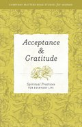 Acceptance & Gratitude: Spiritual Practices For Everyday Life (Everyday Matters Bible Studies For Women Series) Paperback