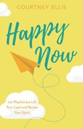 Happy Now: Let Playfulness Lift Your Load and Renew Your Spirit Paperback