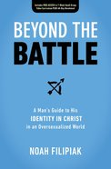 Beyond the Battle: A Man's Guide to His Identity in Christ in An Oversexualized World Paperback
