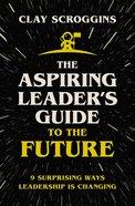 Aspiring Leader's Guide to the Future: 9 Surprising Ways Leadership is Changing Hardback