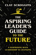 The Aspiring Leader's Guide to the Future: 9 Surprising Ways Leadership is Changing Paperback