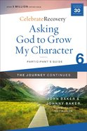 Asking God to Grow My Character: The Journey Continues (Participant Guide 6) (#06 in Celebrate Recovery Series) Paperback