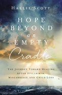 Hope Beyond An Empty Cradle: The Journey Toward Healing After Stillbirth, Miscarriage, and Child Loss Paperback